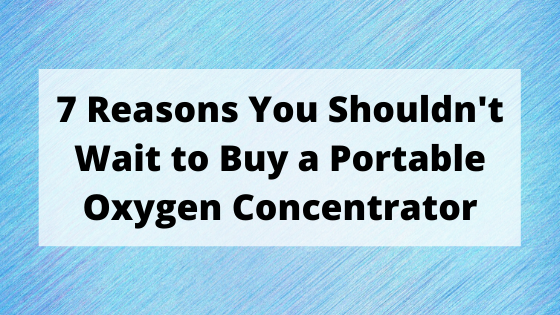 7 Reasons You Shouldnt Wait to Buy a Portable Oxygen Concentrator