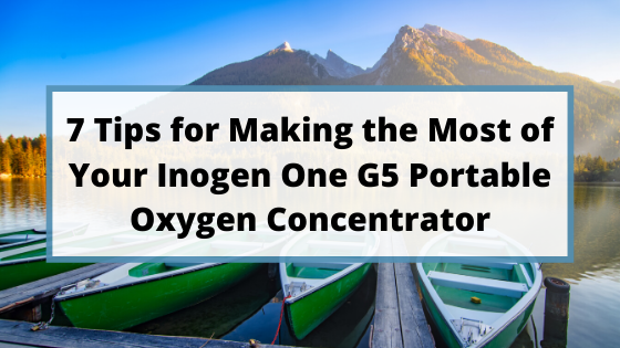 7 Tips for Making the Most of Your Inogen One G5 Portable Oxygen Concentrator