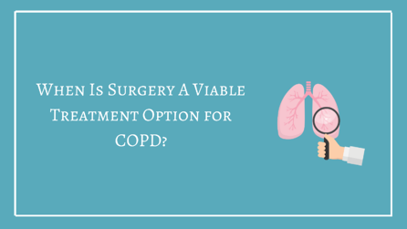 When Is Surgery A Viable Treatment Option For COPD?