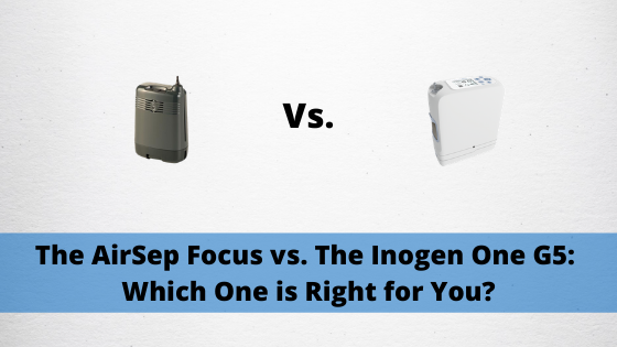 The AirSep Focus vs. The Inogen One G5:  Which One is Right for You?