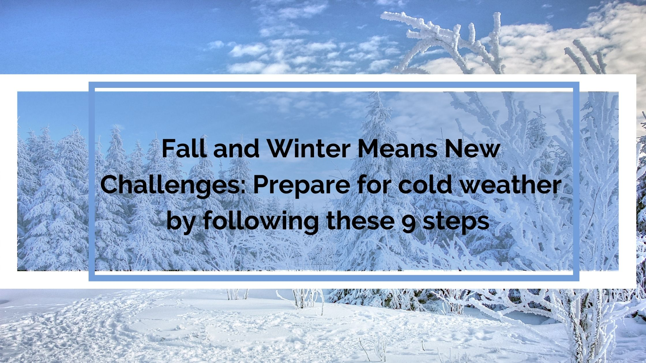 Fall and Winter Means New Challenges Prepare for cold weather by following these 9 steps