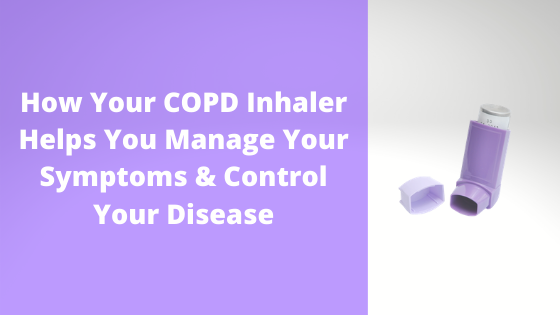 How Your COPD Inhaler Helps You Manage Your Symptoms & Control Your Disease