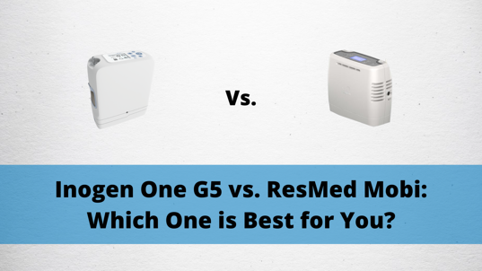 Inogen One G5 vs. ResMed Mobi_ Which One is Best for You?