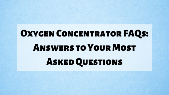 Oxygen Concentrator FAQs: Answers to Your Most Asked Questions