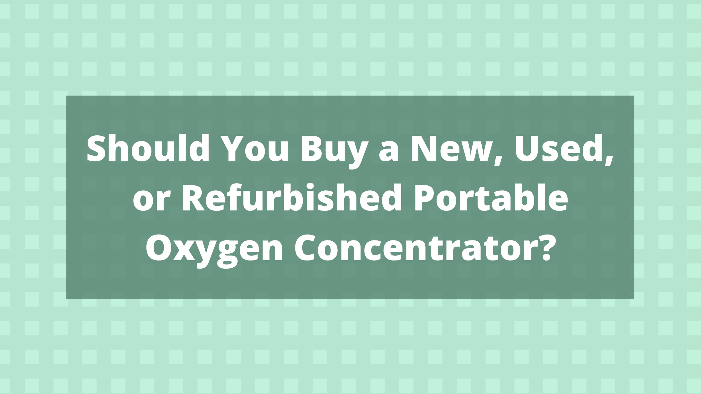 Should You Buy a New, Used, or Refurbished Portable Oxygen Concentrator?
