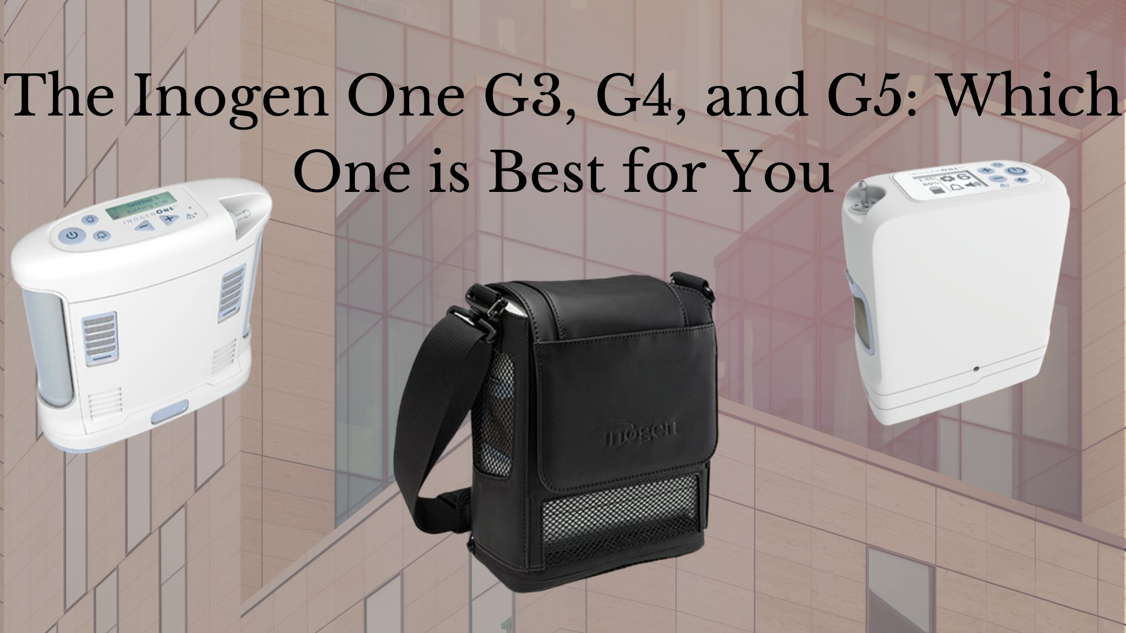 The Inogen One G3, G4, and G5_ Which One is Best for You
