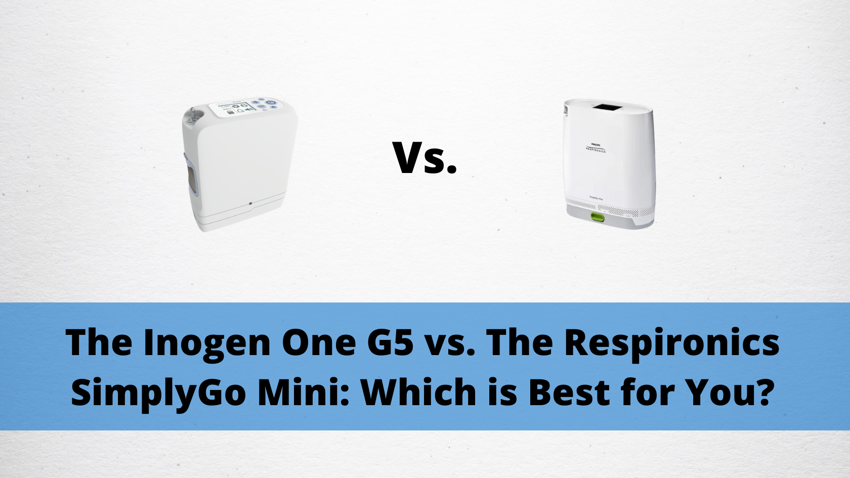 The Inogen One G5 vs. The Respironics SimplyGo Mini: Which is Best for You_