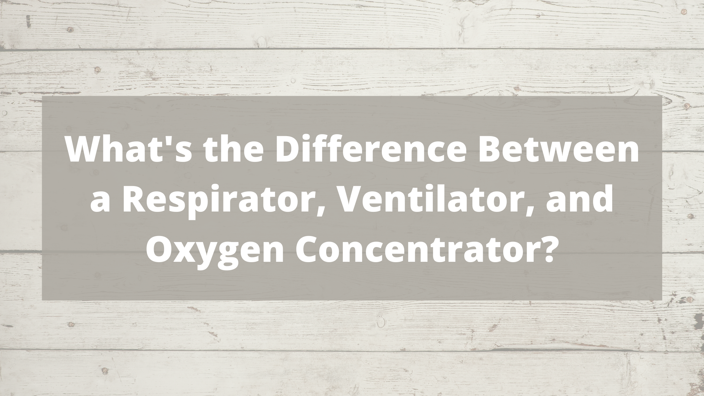 Whats the Difference Between a Respirator, Ventilator, and Oxygen Concentrator?